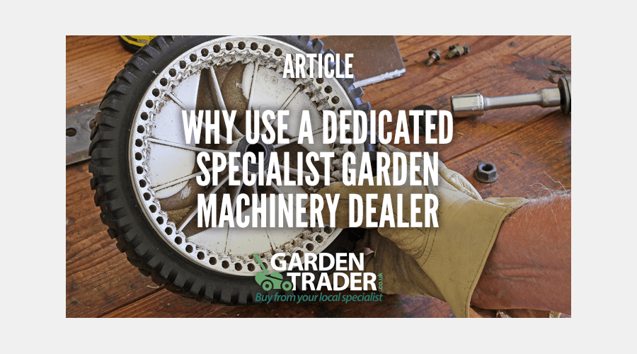 Why use a dedicated specialist Garden Machinery Dealer